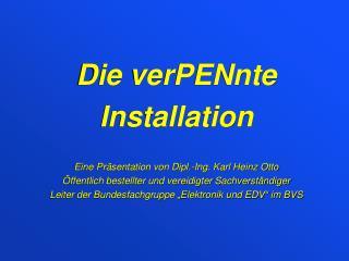Die verPENnte  Installation Eine Präsentation von Dipl.-Ing. Karl Heinz Otto