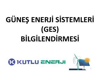 GÜNEŞ ENERJİ SİSTEMLERİ  (GES) BİLGİLENDİRMESİ