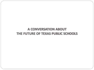 A CONVERSATION ABOUT  THE FUTURE OF TEXAS PUBLIC SCHOOLS