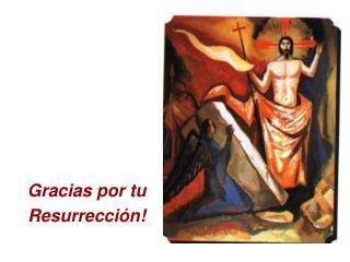 Gracias por tu Resurrección!