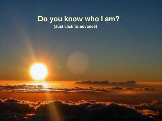 Do you know who I am?               (Just click to advance)