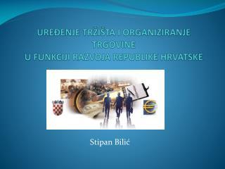UREĐENJE TRŽIŠTA I ORGANIZIRANJE TRGOVINE U FUNKCIJI RAZVOJA REPUBLIKE HRVATSKE
