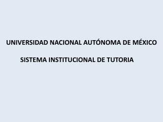 UNIVERSIDAD NACIONAL AUTÓNOMA DE MÉXICO SISTEMA INSTITUCIONAL DE TUTORIA