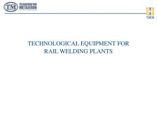 TECHNOLOGICAL EQUIPMENT FOR RAIL WELDING PLANTS