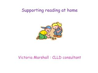 Supporting reading at home Victoria Marshall : CLLD consultant