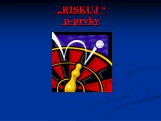 """""""RISKUJ """"  p-prvky"""
