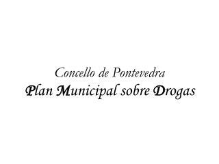 Concello de Pontevedra P lan  M unicipal sobre  D rogas
