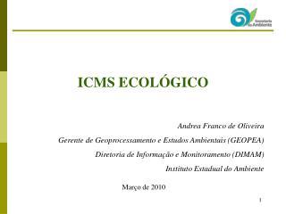 ICMS ECOLÓGICO Andrea Franco de Oliveira Gerente de Geoprocessamento e Estudos Ambientais (GEOPEA)