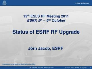 15 th  ESLS RF Meeting 2011 ESRF, 5 th  – 6 th  October Status of ESRF RF Upgrade