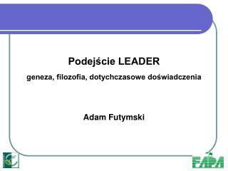 Podejście LEADER  geneza, filozofia, dotychczasowe doświadczenia Adam Futymski