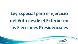 Ley Especial para el ejercicio del Voto desde el  E xterior en las  E lecciones Presidenciales