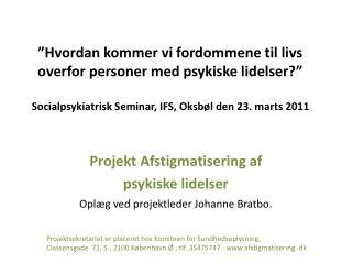 Projekt  Afstigmatisering  af  psykiske lidelser  Oplæg ved projektleder Johanne Bratbo .