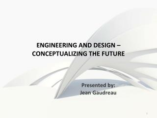 ENGINEERING AND DESIGN �  CONCEPTUALIZING THE FUTURE
