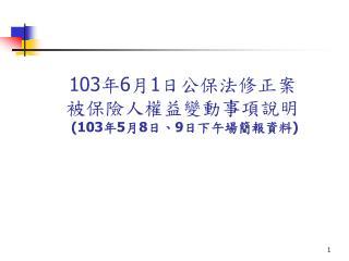 103 年 6 月 1 日公保法修正案 被保險人權益變動事項說明 (103 年 5 月 8 日、 9 日下午場簡報資料 )