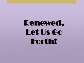 Renewed, Let Us Go Forth!