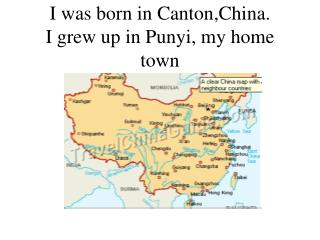 I was born in Canton,China.  I grew up in Punyi, my home town