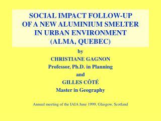 SOCIAL IMPACT FOLLOW-UP  OF A NEW ALUMINIUM SMELTER  IN URBAN ENVIRONMENT  (ALMA, QUEBEC)