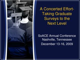 A Concerted Effort-Taking Graduate Surveys to the  Next Level