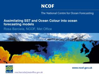 Assimilating SST and Ocean Colour into ocean forecasting models Rosa Barciela, NCOF, Met Office