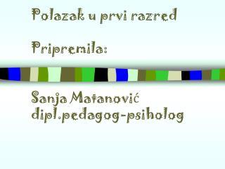 Polazak u prvi razred  Pripremila:  Sanja Matanović dipl.pedagog-psiholog