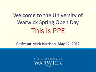 Welcome to the University of Warwick Spring Open Day  This  is PPE
