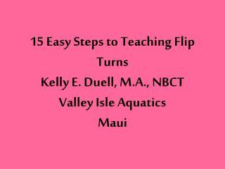 15 Easy Steps to Teaching Flip Turns  Kelly E. Duell, M.A.,  NBCT Valley Isle Aquatics Maui