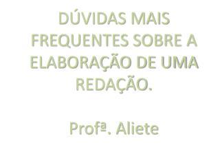 DÚVIDAS MAIS FREQUENTES SOBRE A ELABORAÇÃO DE UMA REDAÇÃO. Profª. Aliete
