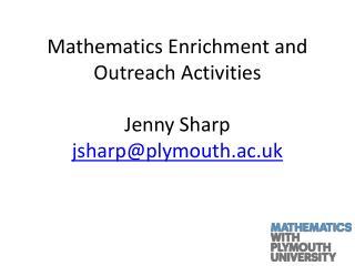 Mathematics Enrichment and Outreach Activities Jenny Sharp jsharp@plymouth.ac.uk