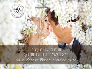 LO QUE UN CLIENTE QUIERE DE UN PROVEEDOR Por la  Wedding Planner : Carolina Muzo
