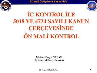 İÇ KONTROL İLE  5018 VE 4734 SAYILI KANUN      ÇERÇEVESİNDE     ÖN MALİ KONTROL Mehmet Veysi SABAH