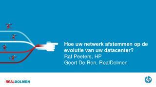 Hoe uw netwerk afstemmen op de evolutie van uw datacenter? Raf Peeters, HP