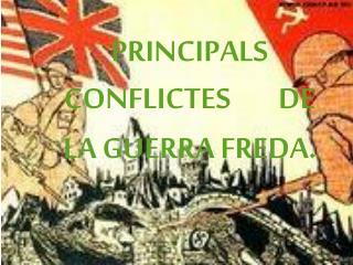 PRINCIPALS CONFLICTES        DE LA GUERRA FREDA.