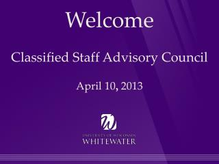 Welcome Classified Staff Advisory Council April 10 ,  2013