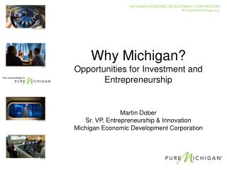 Why Michigan? Opportunities for Investment and Entrepreneurship Martin Dober