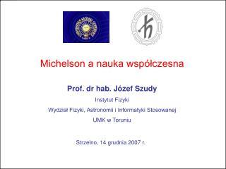 Michelson a nauka wsp�?czesna Prof. dr hab. J�zef Szudy Instytut Fizyki