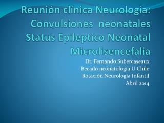 Dr. Fernando Subercaseaux  Becado neonatolog�a U Chile Rotaci�n Neurolog�a Infantil Abril 2014