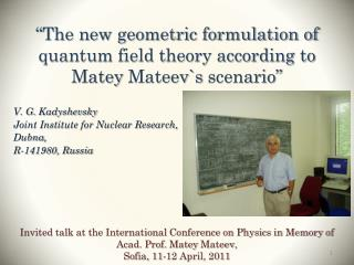 """The new geometric formulation of quantum field theory according to  Matey Mateev`s  scenario"""
