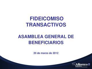 FIDEICOMISO  TRANSACTIVOS ASAMBLEA GENERAL DE BENEFICIARIOS 20 de marzo de 2012