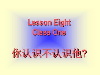 Lesson Eight Class One 你认识不认识他 ?