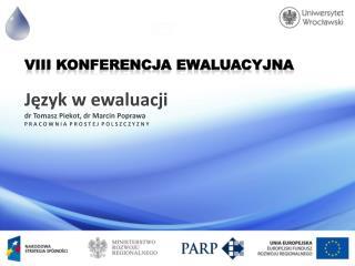 VIII Konferencja  Ewaluacyjna Język w ewaluacji dr Tomasz  Piekot , dr Marcin Poprawa