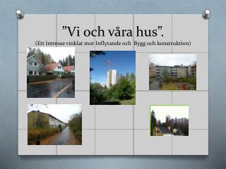 """""""Vi och våra hus"""". (Ett Intresse vinklat mot Inflytande och  Bygg och konstruktion)"""