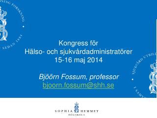 Kongress för  Hälso- och sjukvårdadministratörer 15-16 maj 2014 Bjöörn Fossum, professor