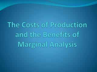 The Costs of Production and the Benefits of Marginal Analysis