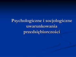 Psychologiczne i socjologiczne uwarunkowania przedsiębiorczości