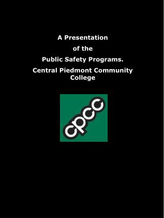 A Presentation of the Public Safety Programs. Central Piedmont Community College