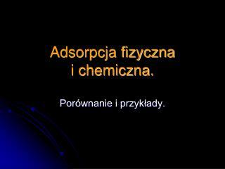 Adsorpcja fizyczna  i chemiczna.