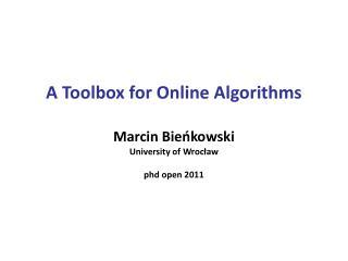 A Toolbox for Online Algorithms Marcin Bieńkowski U niversity of Wroc ław phd open 2011