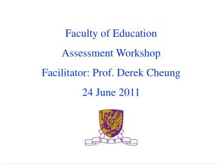 Faculty of Education Assessment Workshop Facilitator: Prof. Derek Cheung 24 June 2011
