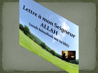 Lettre  à mon Seigneur ALLAH  ( soub-hânahoû  wa  ta'âlâ )