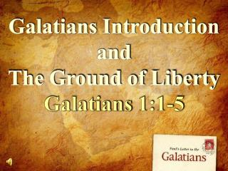 Galatians Introduction and The Ground of Liberty Galatians 1:1-5